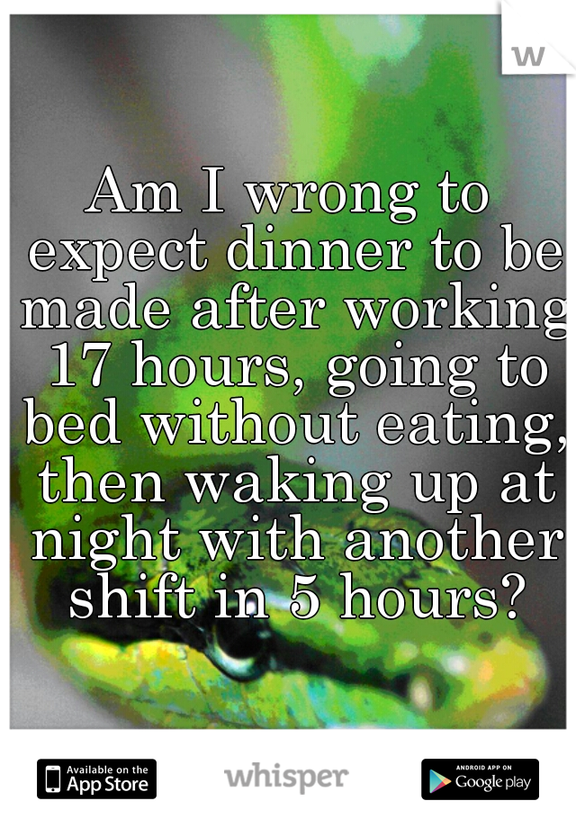 Am I wrong to expect dinner to be made after working 17 hours, going to bed without eating, then waking up at night with another shift in 5 hours?