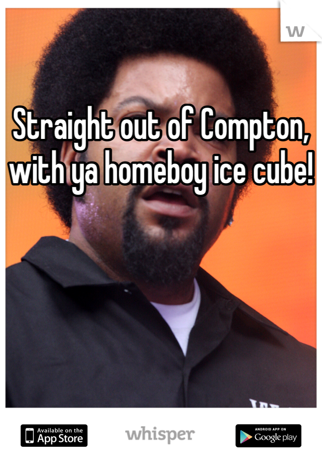 Straight out of Compton, with ya homeboy ice cube!