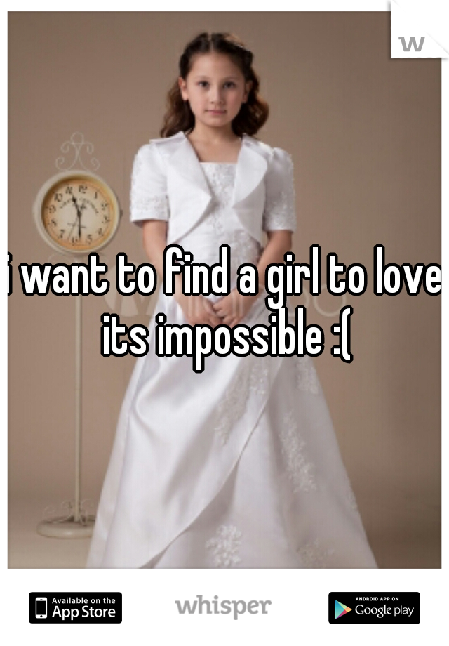 i want to find a girl to love.  its impossible :(