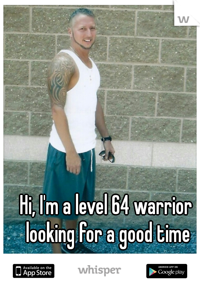 Hi, I'm a level 64 warrior looking for a good time