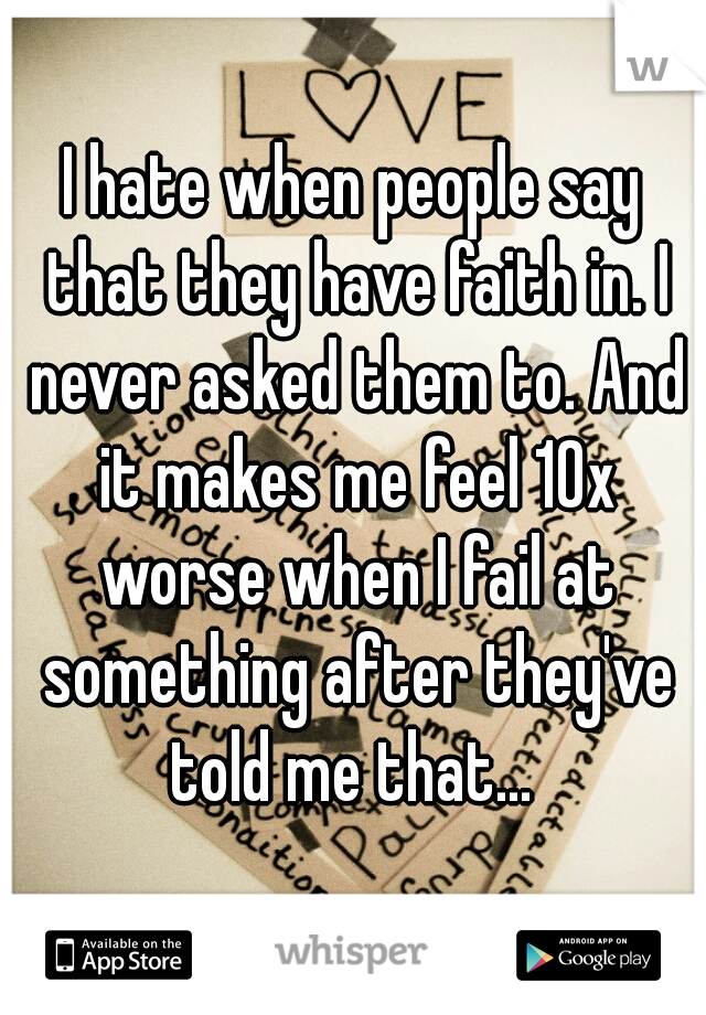 I hate when people say that they have faith in. I never asked them to. And it makes me feel 10x worse when I fail at something after they've told me that...