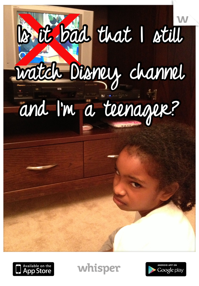 Is it bad that I still watch Disney channel and I'm a teenager?