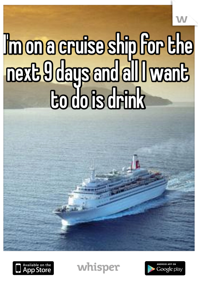 I'm on a cruise ship for the next 9 days and all I want to do is drink