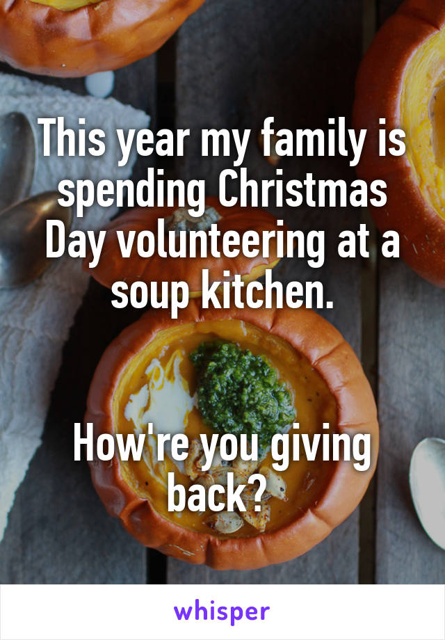 This year my family is spending Christmas Day volunteering at a soup kitchen.   How're you giving back?