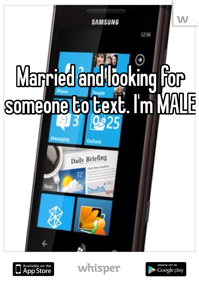 Married and looking for someone to text. I'm MALE