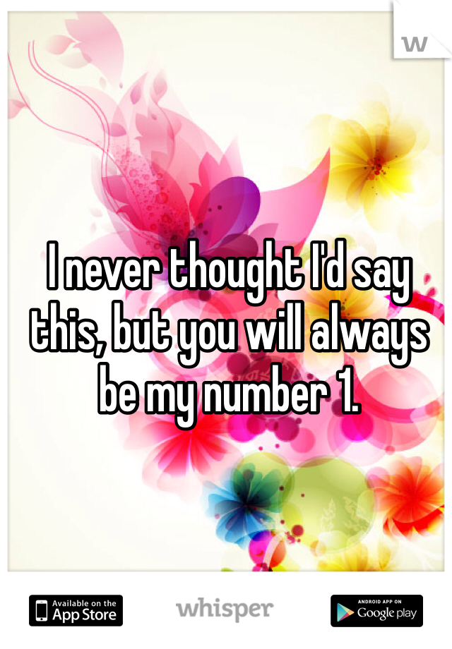 I never thought I'd say this, but you will always be my number 1.