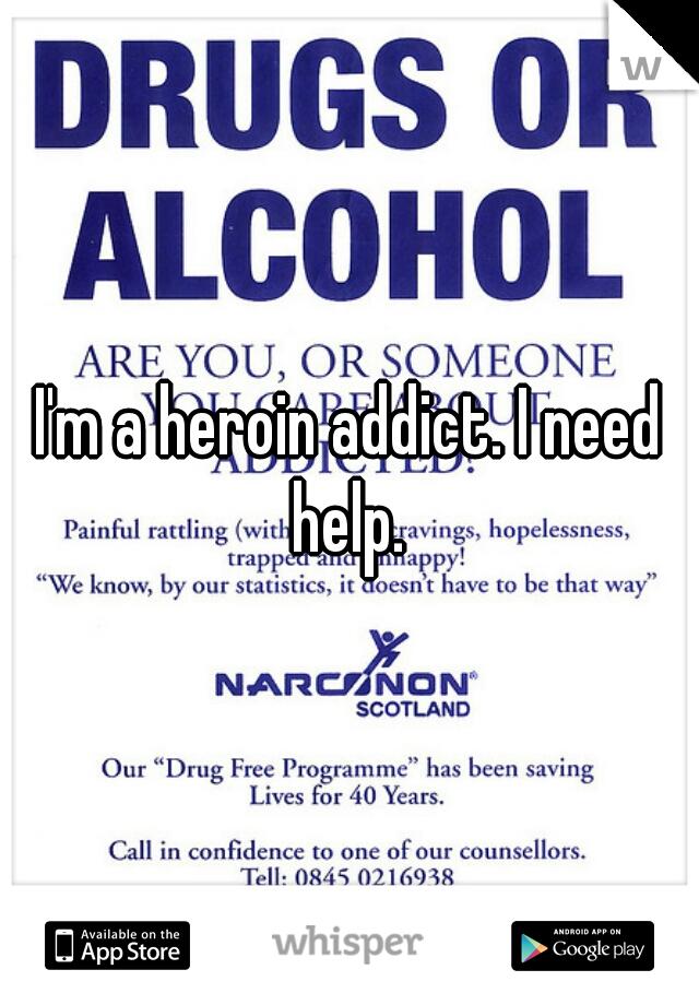 I'm a heroin addict. I need help.