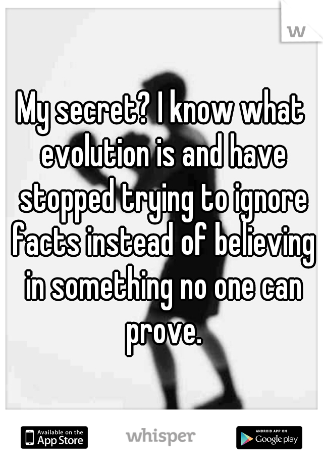 My secret? I know what evolution is and have stopped trying to ignore facts instead of believing in something no one can prove.