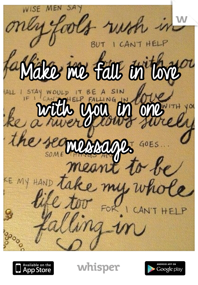Make me fall in love with you in one message.