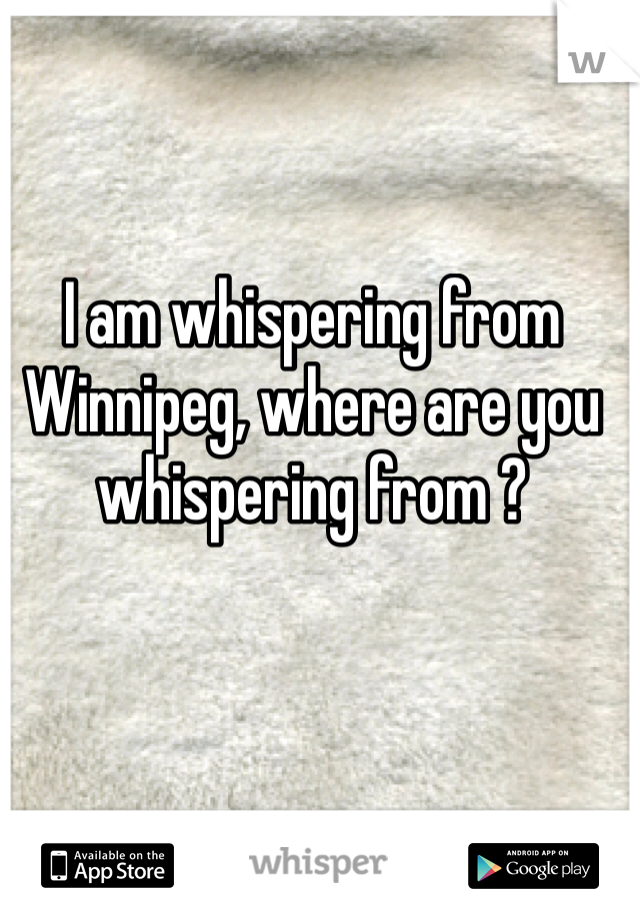 I am whispering from Winnipeg, where are you whispering from ?