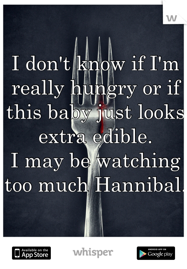 I don't know if I'm really hungry or if this baby just looks extra edible.  I may be watching too much Hannibal.