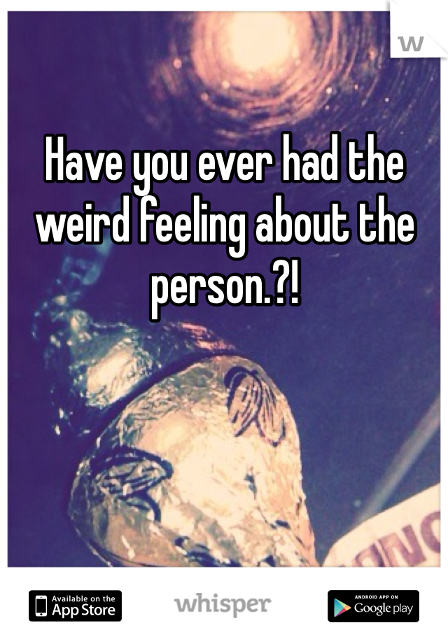 Have you ever had the weird feeling about the person.?!