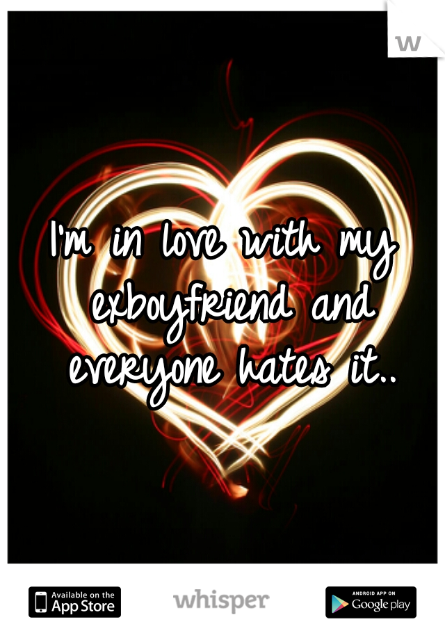 I'm in love with my exboyfriend and everyone hates it..