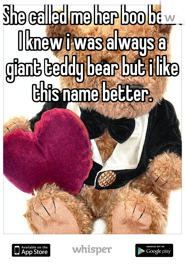 She called me her boo bear. I knew i was always a giant teddy bear but i like this name better.