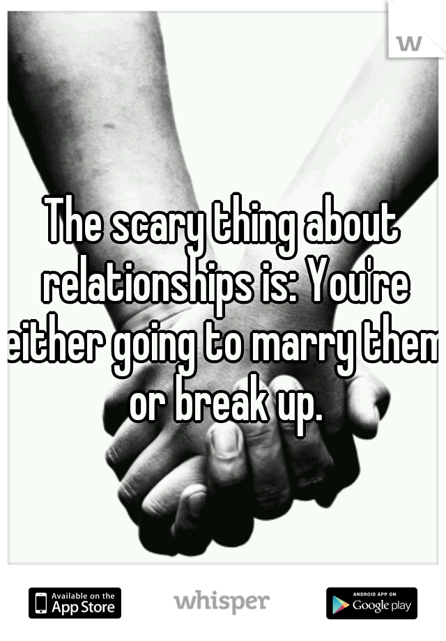 The scary thing about relationships is: You're either going to marry them or break up.