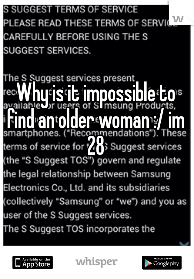 Why is it impossible to find an older woman :/ im 28