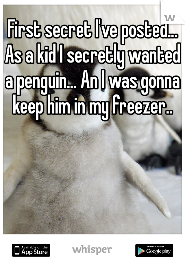 First secret I've posted... As a kid I secretly wanted a penguin... An I was gonna keep him in my freezer..