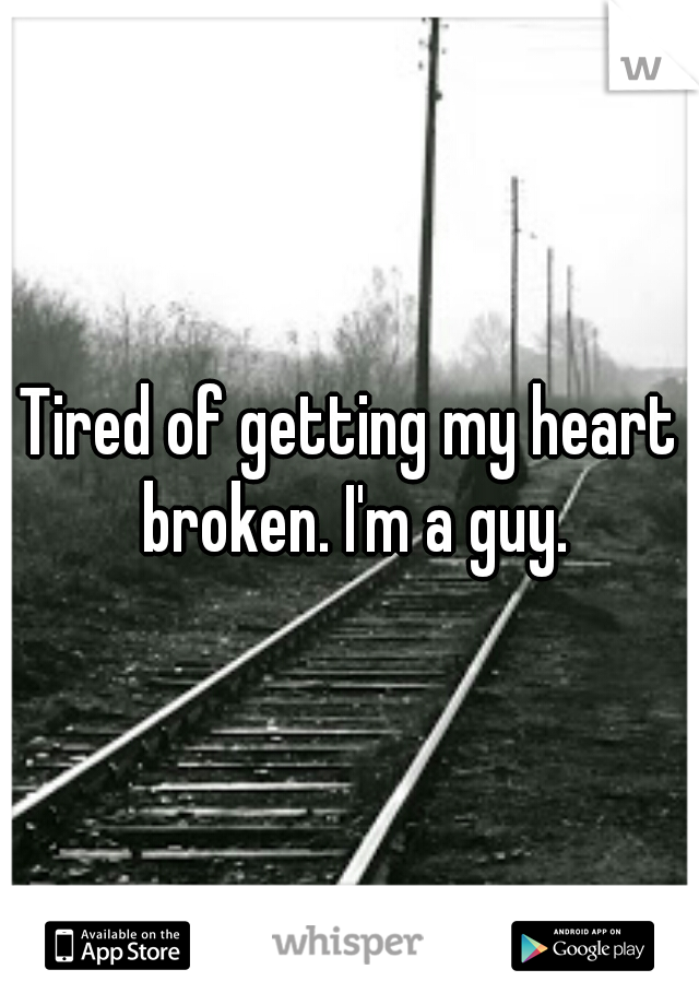 Tired of getting my heart broken. I'm a guy.