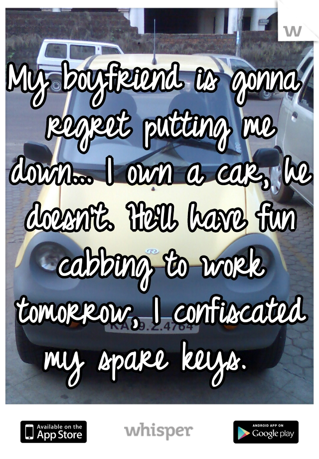 My boyfriend is gonna regret putting me down... I own a car, he doesn't. He'll have fun cabbing to work tomorrow, I confiscated my spare keys.
