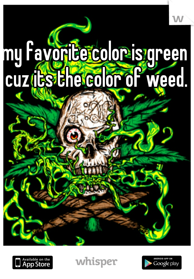 my favorite color is green cuz its the color of weed.