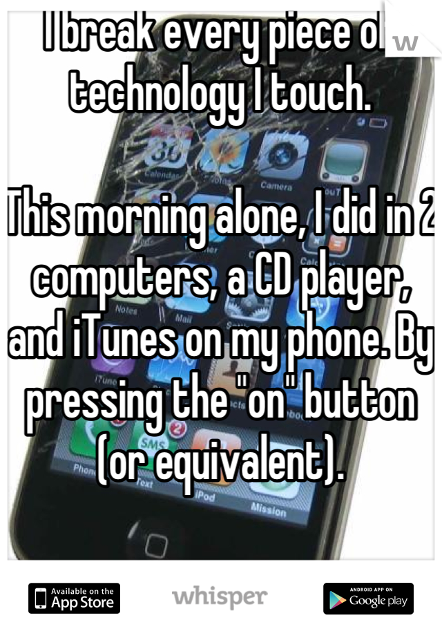 "I break every piece of technology I touch.  This morning alone, I did in 2 computers, a CD player, and iTunes on my phone. By pressing the ""on"" button (or equivalent)."