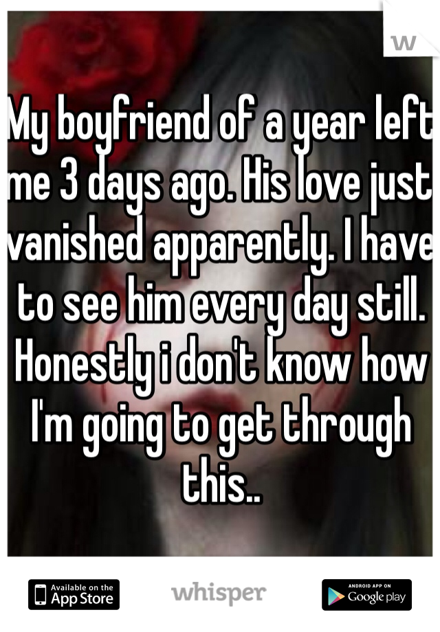 My boyfriend of a year left me 3 days ago. His love just vanished apparently. I have to see him every day still. Honestly i don't know how I'm going to get through this..