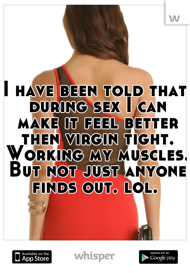 I have been told that during sex I can make it feel better then virgin tight. Working my muscles. But not just anyone finds out. lol.