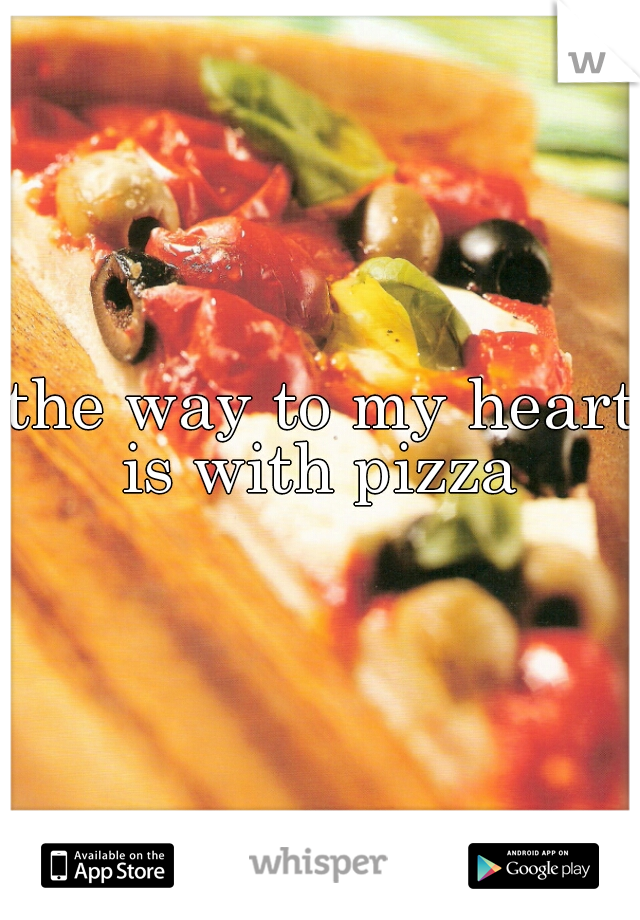 the way to my heart is with pizza