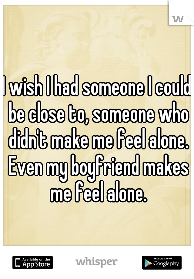 I wish I had someone I could be close to, someone who didn't make me feel alone. Even my boyfriend makes me feel alone.