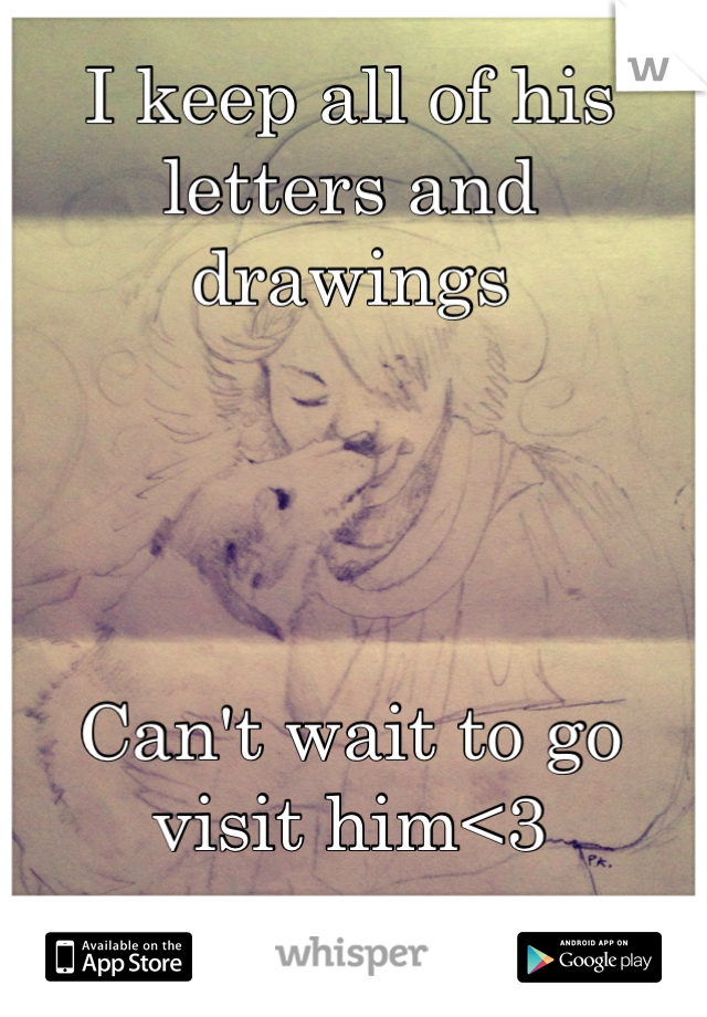 I keep all of his letters and drawings     Can't wait to go visit him<3