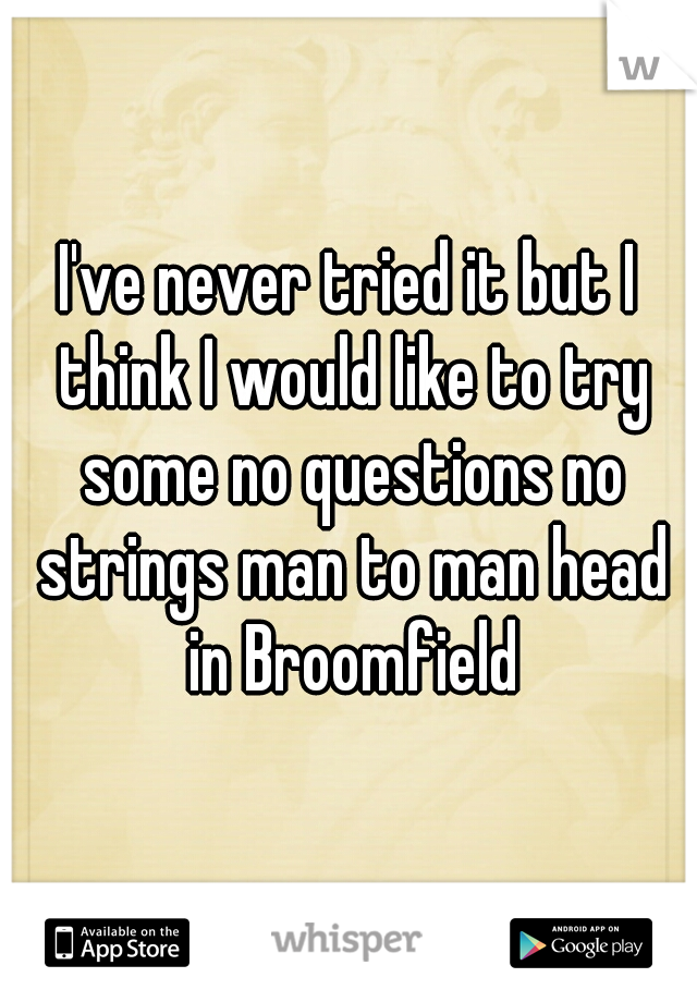 I've never tried it but I think I would like to try some no questions no strings man to man head in Broomfield