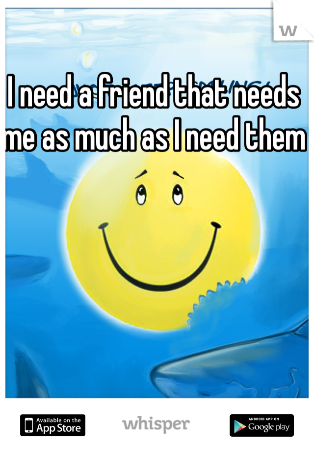 I need a friend that needs me as much as I need them
