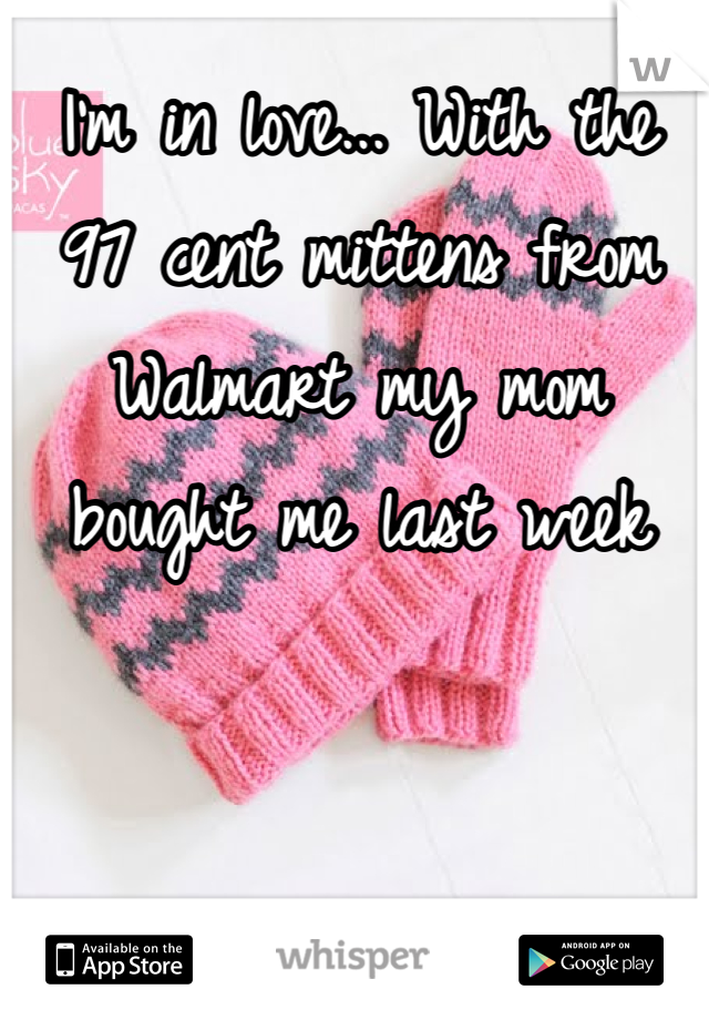 I'm in love... With the 97 cent mittens from Walmart my mom bought me last week