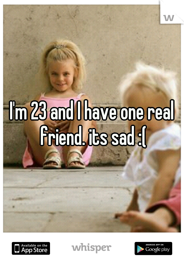 I'm 23 and I have one real friend. its sad :(