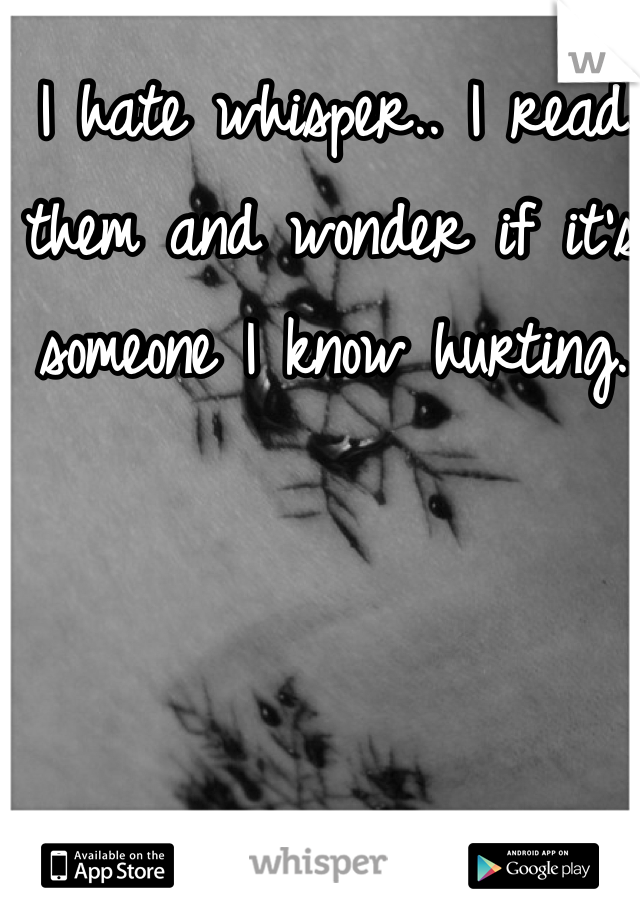 I hate whisper.. I read them and wonder if it's someone I know hurting.