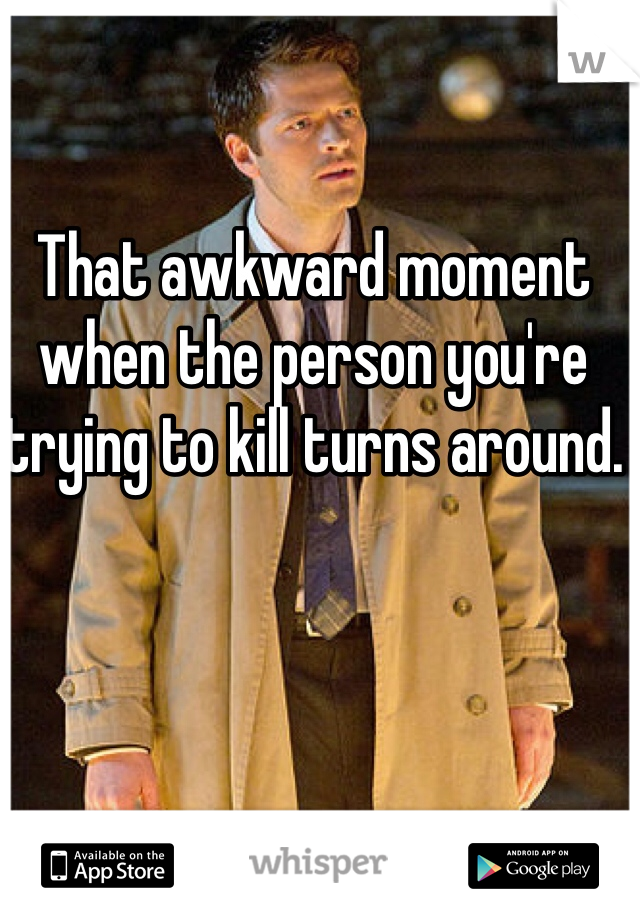That awkward moment when the person you're trying to kill turns around.