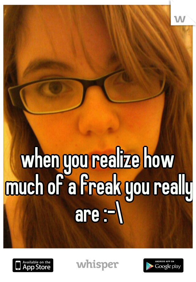 when you realize how much of a freak you really are :-\