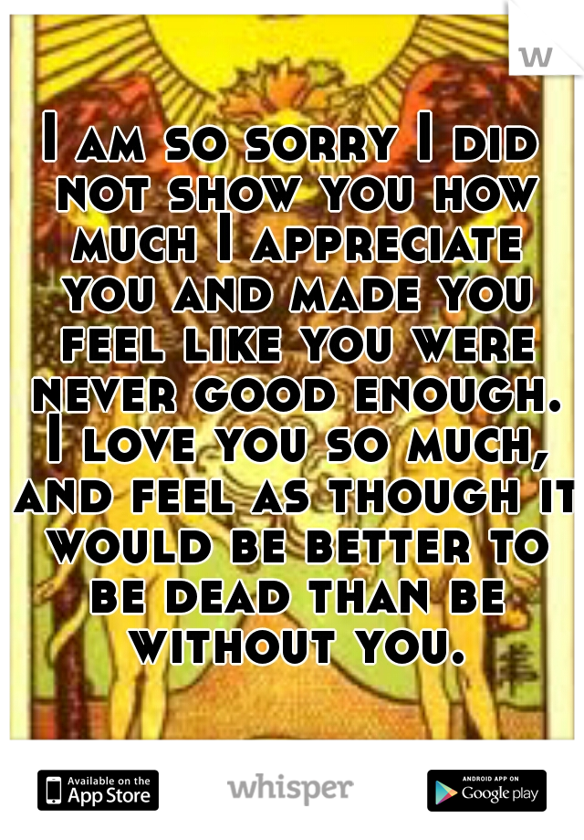 I am so sorry I did not show you how much I appreciate you and made you feel like you were never good enough. I love you so much, and feel as though it would be better to be dead than be without you.