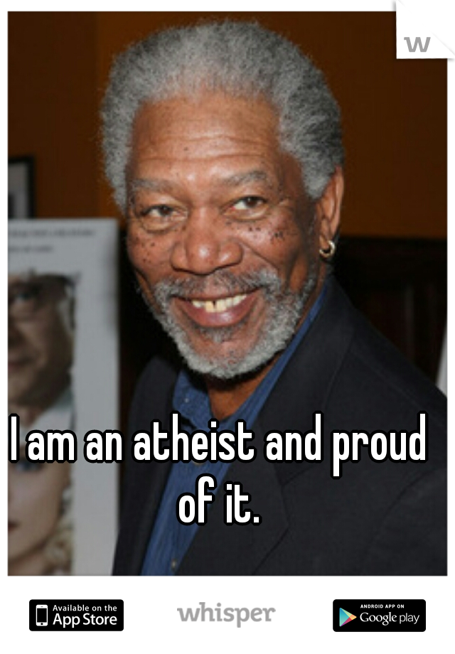 I am an atheist and proud of it.