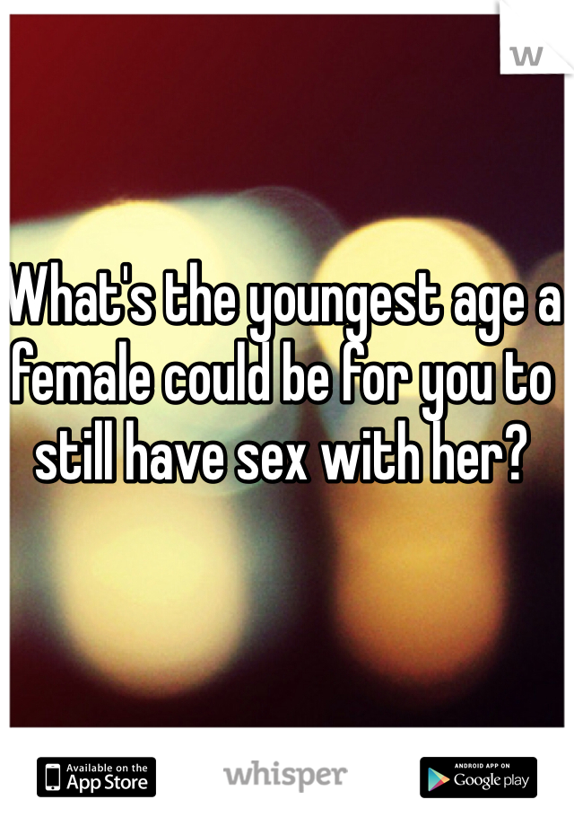 What's the youngest age a female could be for you to still have sex with her?