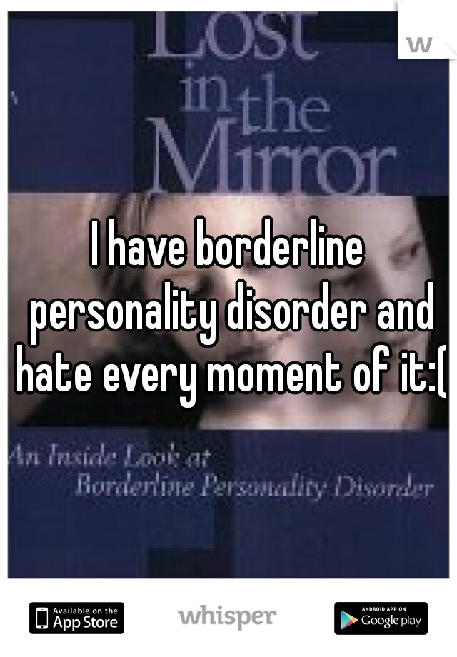 I have borderline personality disorder and hate every moment of it:(
