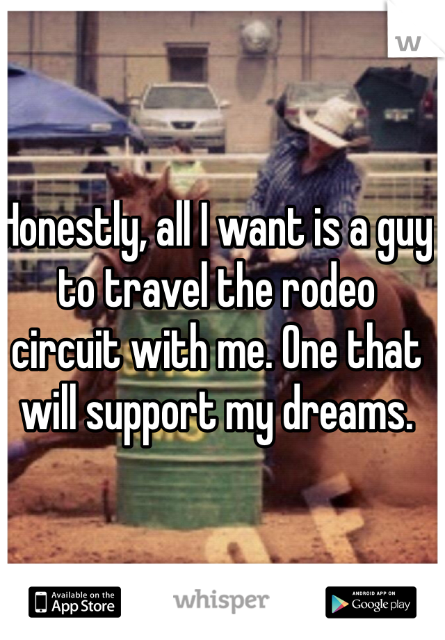 Honestly, all I want is a guy to travel the rodeo circuit with me. One that will support my dreams.