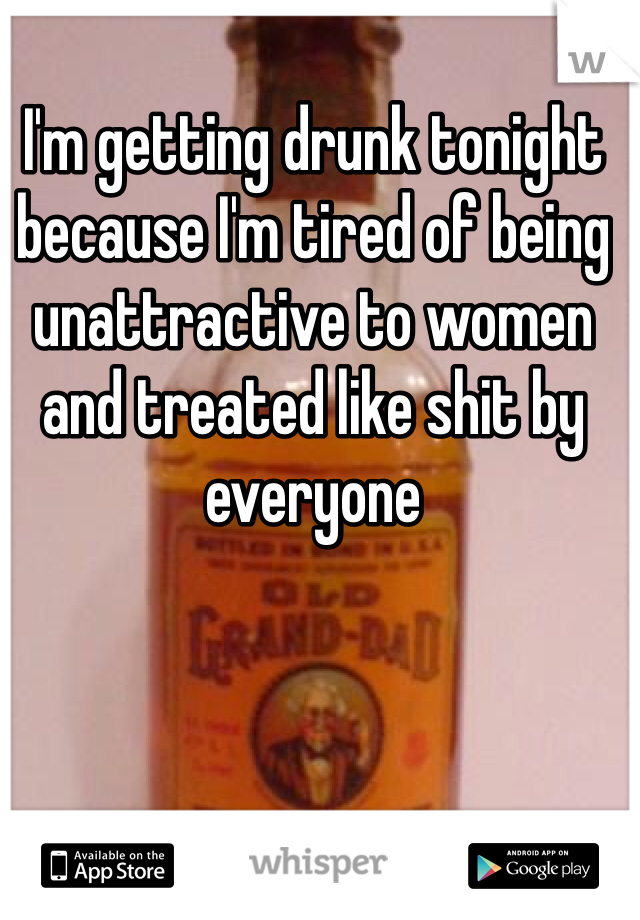 I'm getting drunk tonight because I'm tired of being unattractive to women and treated like shit by everyone