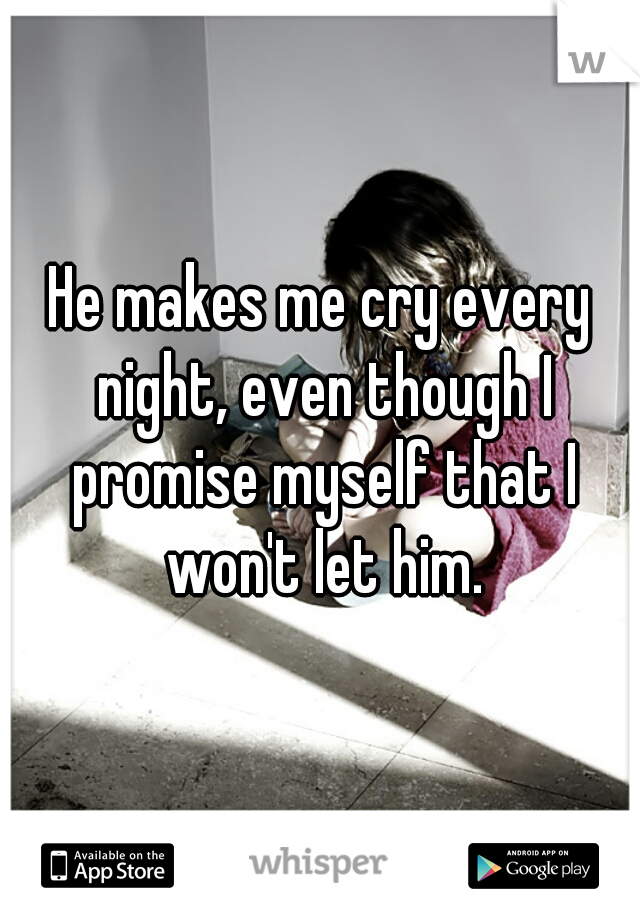 He makes me cry every night, even though I promise myself that I won't let him.