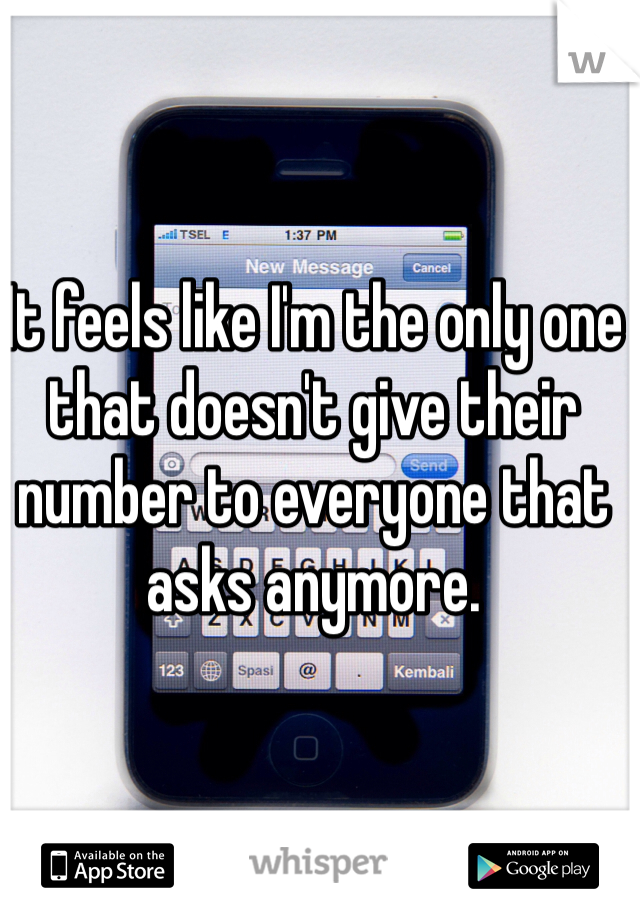 It feels like I'm the only one that doesn't give their number to everyone that asks anymore.