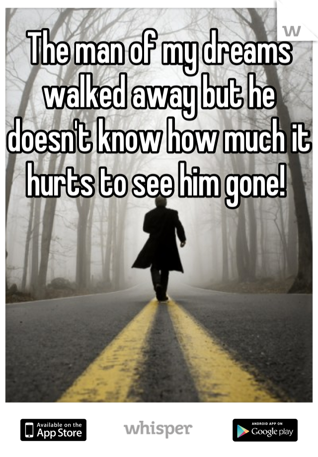 The man of my dreams walked away but he doesn't know how much it hurts to see him gone!
