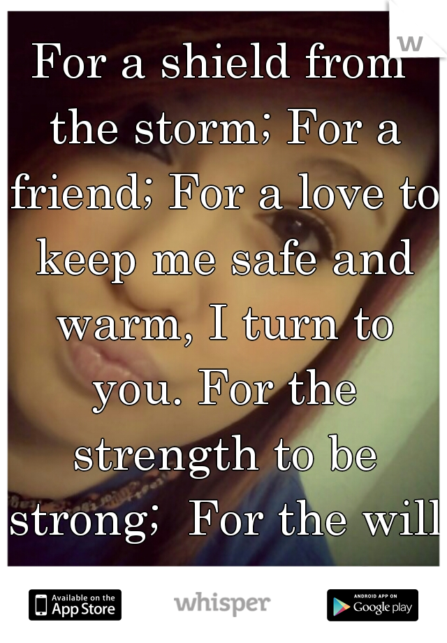 For a shield from the storm; For a friend; For a love to keep me safe and warm, I turn to you. For the strength to be strong;  For the will to carry on.<3