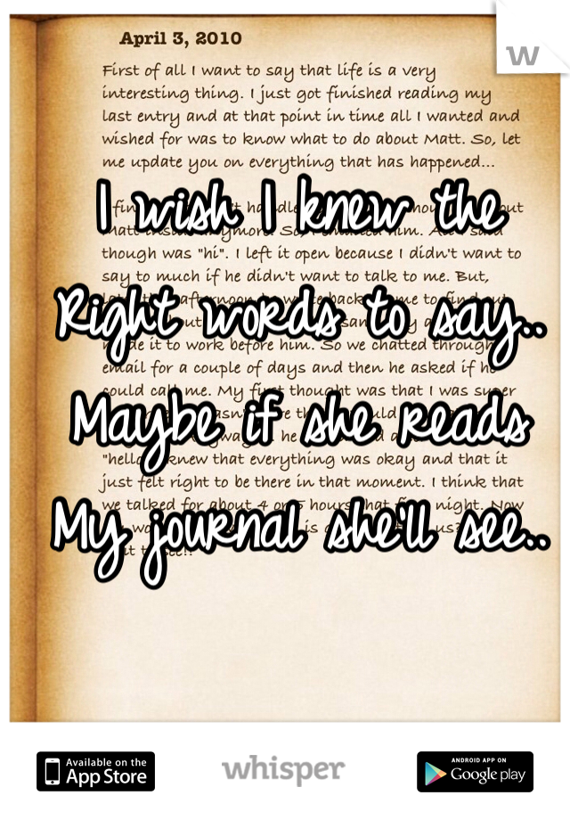 I wish I knew the  Right words to say.. Maybe if she reads  My journal she'll see..