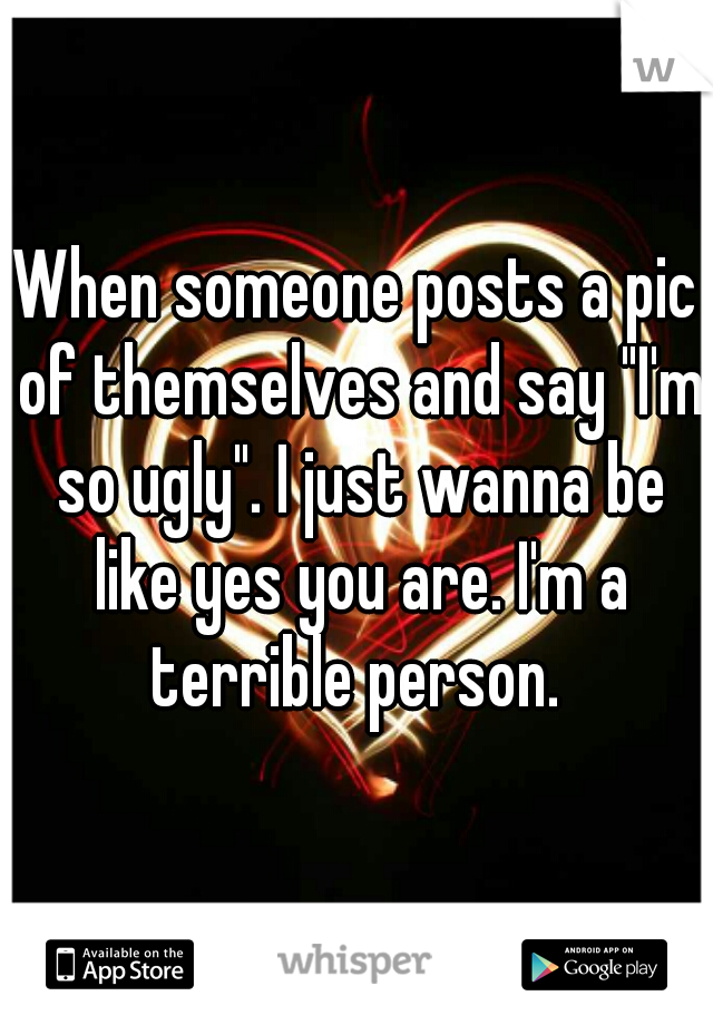 """When someone posts a pic of themselves and say """"I'm so ugly"""". I just wanna be like yes you are. I'm a terrible person."""