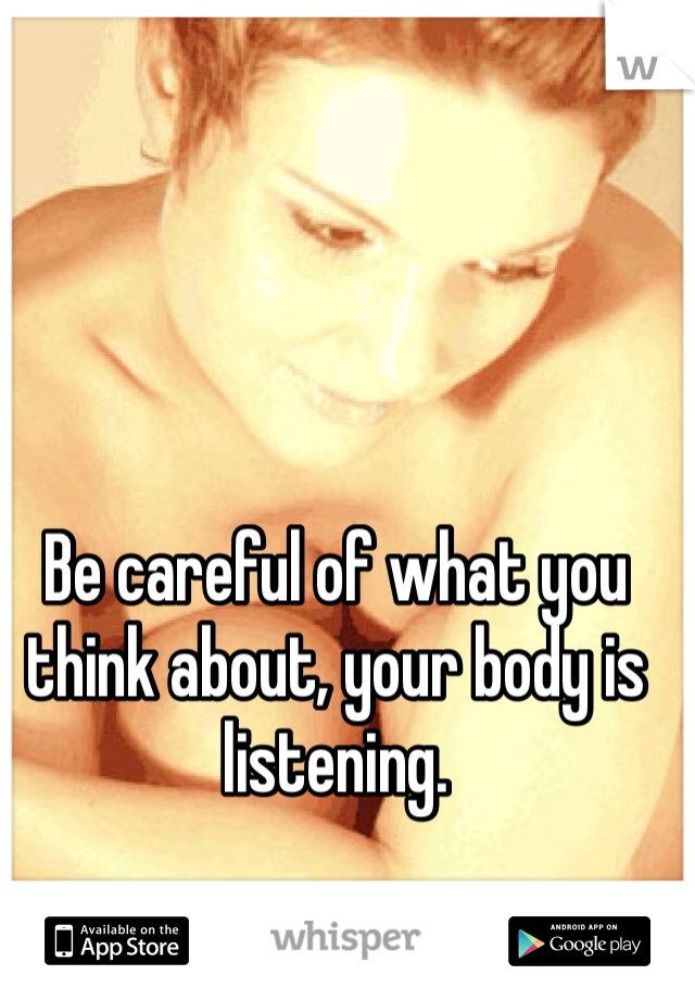 Be careful of what you think about, your body is listening.